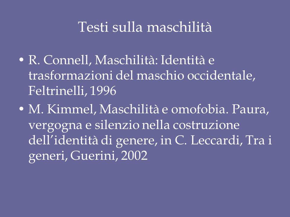 Testi sulla maschilità R. Connell, Maschilità: Identità e trasformazioni del maschio occidentale, Feltrinelli, 1996 M. Kimmel, Maschilità e omofobia.