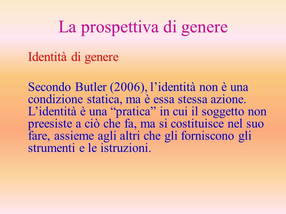 La prospettiva di genere Identità di genere Secondo Butler (2006), l'identità non è una condizione statica, ma è essa stessa azione. L'identità è una