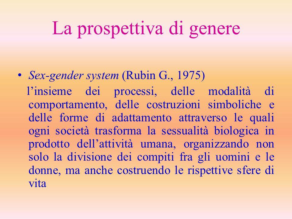 La prospettiva di genere Sex-gender system (Rubin G., 1975) l'insieme dei processi, delle modalità di comportamento, delle costruzioni simboliche e de