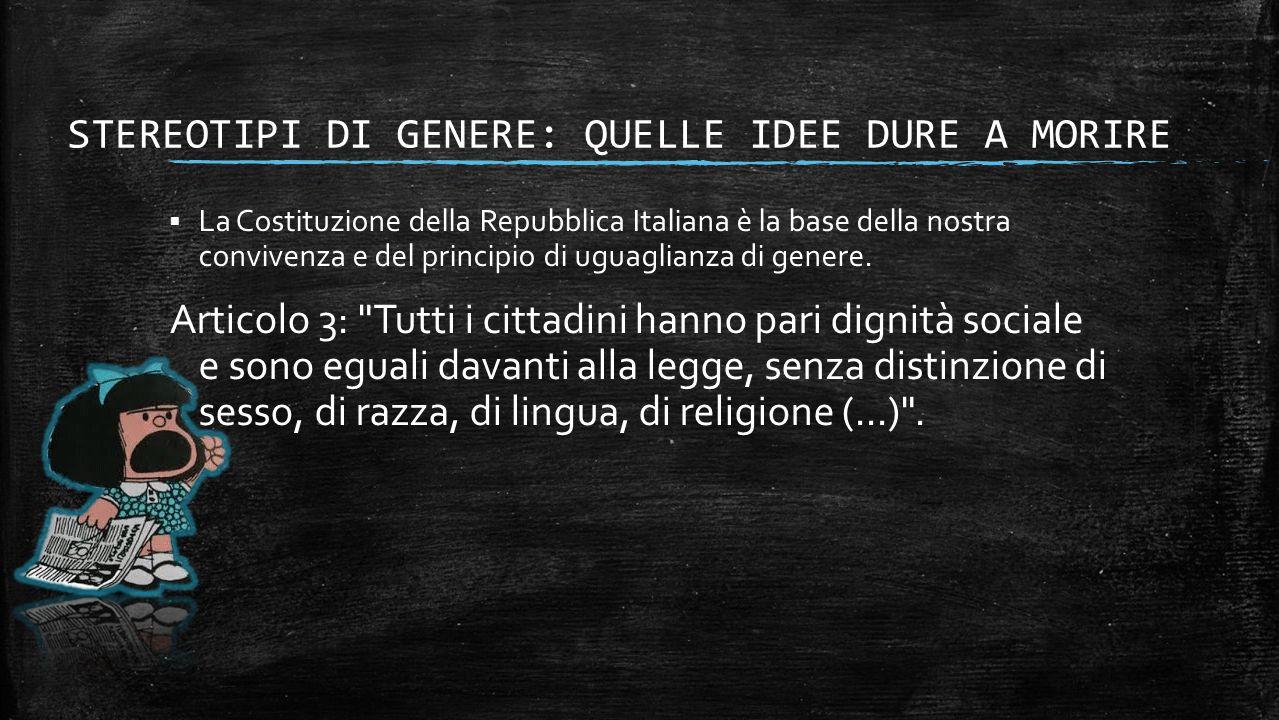 STEREOTIPI DI GENERE: QUELLE IDEE DURE A MORIRE  La Costituzione della Repubblica Italiana è la base della nostra convivenza e del principio di uguaglianza di genere.