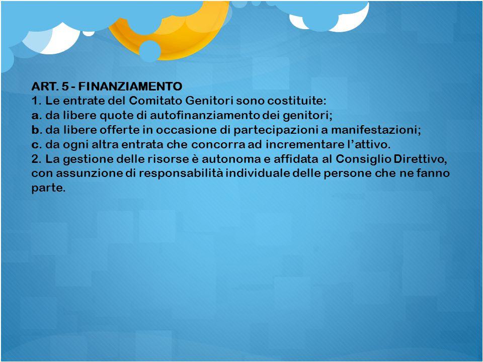 ART. 5 - FINANZIAMENTO 1. Le entrate del Comitato Genitori sono costituite: a. da libere quote di autofinanziamento dei genitori; b. da libere offerte