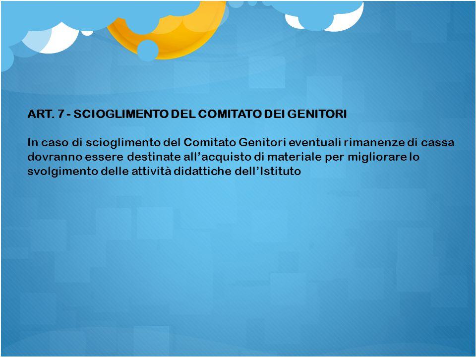 ART. 7 - SCIOGLIMENTO DEL COMITATO DEI GENITORI In caso di scioglimento del Comitato Genitori eventuali rimanenze di cassa dovranno essere destinate a