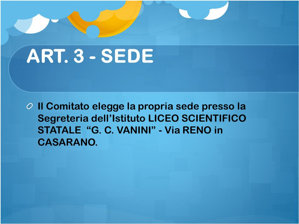 """ART. 3 - SEDE Il Comitato elegge la propria sede presso la Segreteria dell'Istituto LICEO SCIENTIFICO STATALE """"G. C. VANINI"""" - Via RENO in CASARANO."""