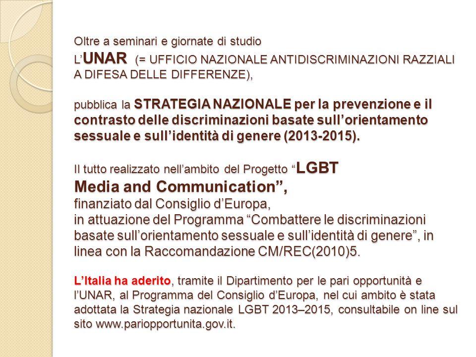 Oltre a seminari e giornate di studio L' UNAR (= UFFICIO NAZIONALE ANTIDISCRIMINAZIONI RAZZIALI A DIFESA DELLE DIFFERENZE), pubblica la STRATEGIA NAZIONALE per la prevenzione e il contrasto delle discriminazioni basate sull'orientamento sessuale e sull'identità di genere (2013-2015).