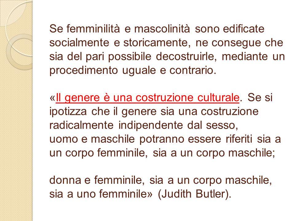 Se femminilità e mascolinità sono edificate socialmente e storicamente, ne consegue che sia del pari possibile decostruirle, mediante un procedimento