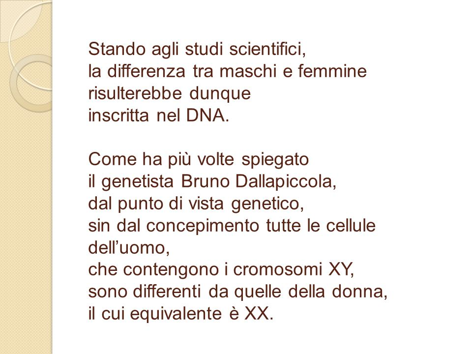 Stando agli studi scientifici, la differenza tra maschi e femmine risulterebbe dunque inscritta nel DNA. Come ha più volte spiegato il genetista Bruno