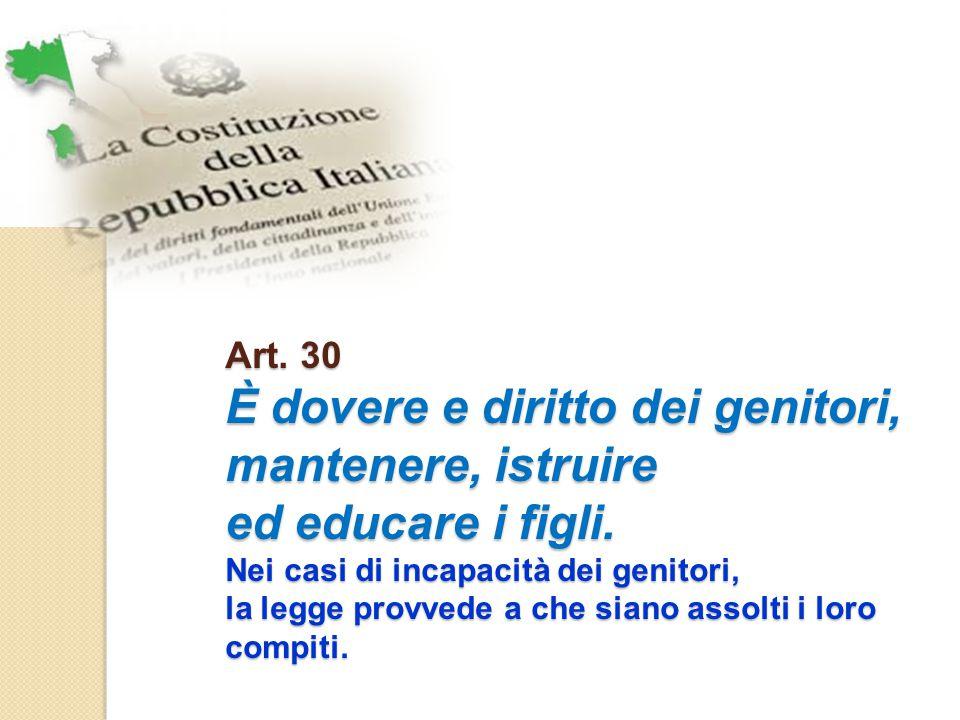 Art. 30 È dovere e diritto dei genitori, mantenere, istruire ed educare i figli. Nei casi di incapacità dei genitori, la legge provvede a che siano as