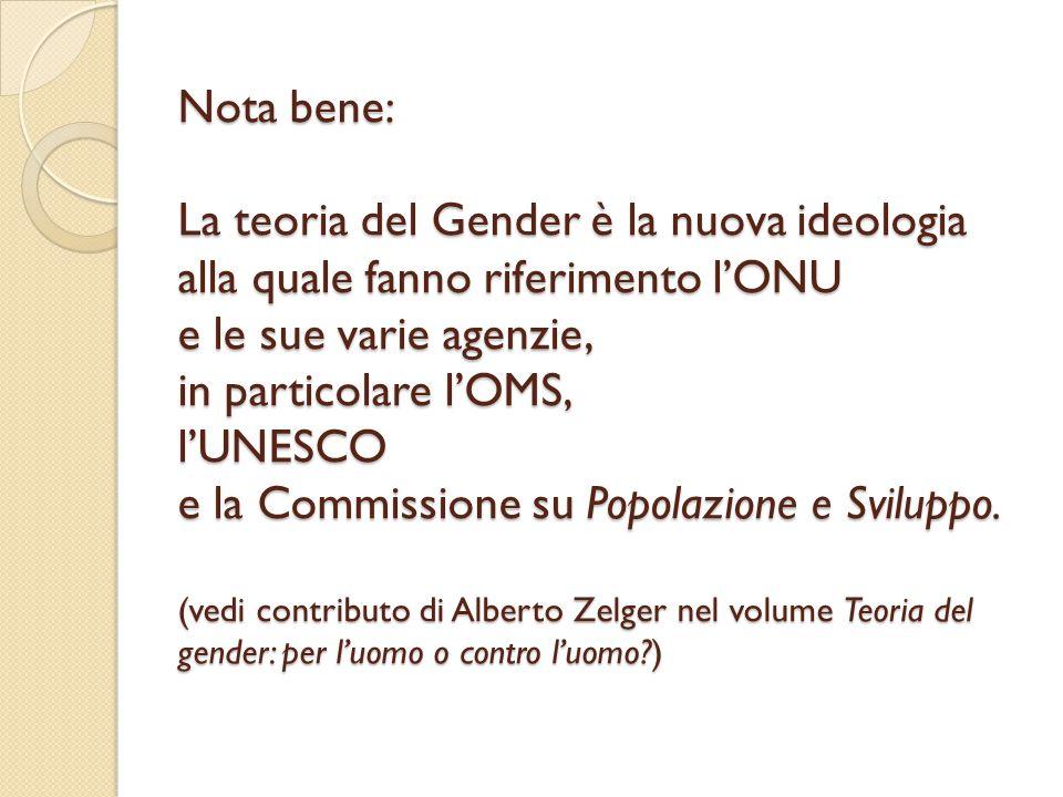 Nota bene: La teoria del Gender è la nuova ideologia alla quale fanno riferimento l'ONU e le sue varie agenzie, in particolare l'OMS, l'UNESCO e la Co