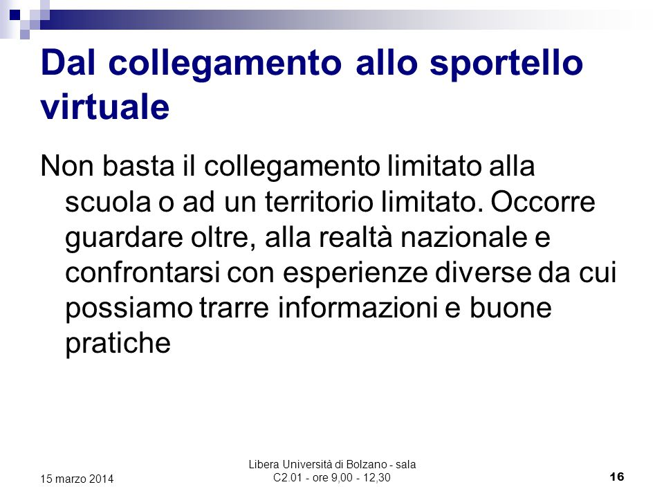 Libera Università di Bolzano - sala C2.01 - ore 9,00 - 12,30 16 15 marzo 2014 Dal collegamento allo sportello virtuale Non basta il collegamento limitato alla scuola o ad un territorio limitato.