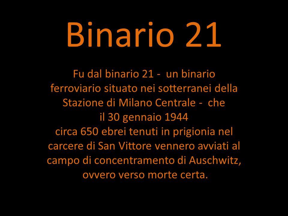 Binario 21 Fu dal binario 21 - un binario ferroviario situato nei sotterranei della Stazione di Milano Centrale - che il 30 gennaio 1944 circa 650 ebrei tenuti in prigionia nel carcere di San Vittore vennero avviati al campo di concentramento di Auschwitz, ovvero verso morte certa.