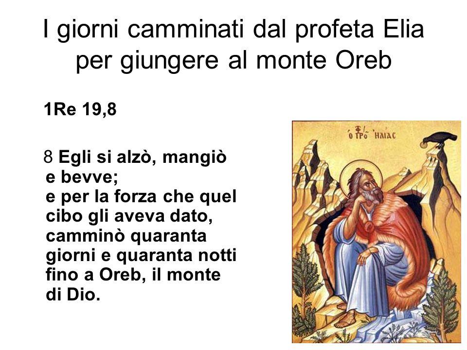 I giorni camminati dal profeta Elia per giungere al monte Oreb 1Re 19,8 8 Egli si alzò, mangiò e bevve; e per la forza che quel cibo gli aveva dato, camminò quaranta giorni e quaranta notti fino a Oreb, il monte di Dio.