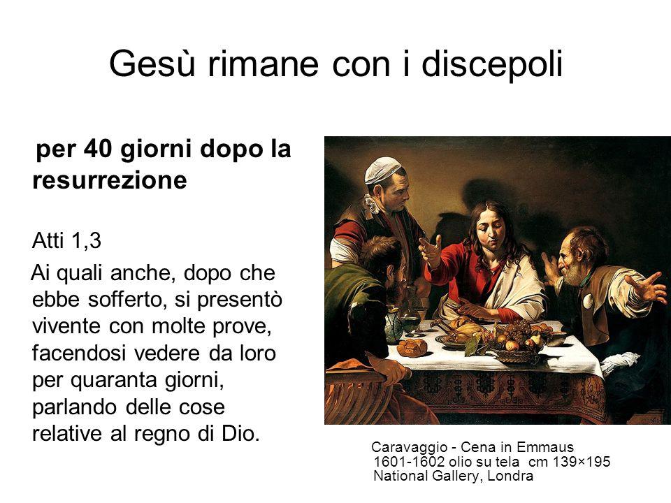 Gesù rimane con i discepoli Caravaggio - Cena in Emmaus 1601-1602 olio su tela cm 139×195 National Gallery, Londra per 40 giorni dopo la resurrezione