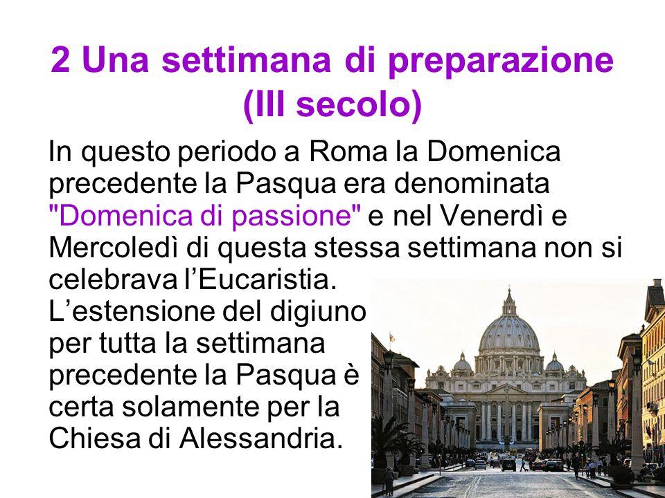 2 Una settimana di preparazione (III secolo) In questo periodo a Roma la Domenica precedente la Pasqua era denominata Domenica di passione e nel Venerdì e Mercoledì di questa stessa settimana non si celebrava l'Eucaristia.