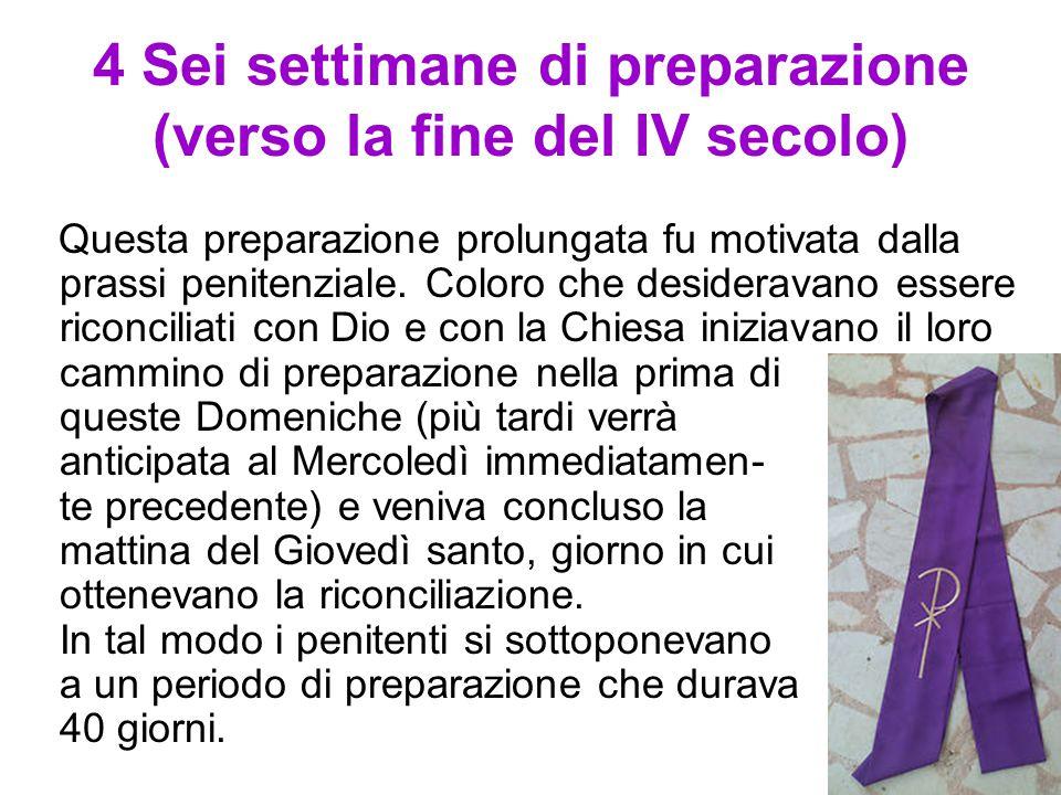 4 Sei settimane di preparazione (verso la fine del IV secolo) Questa preparazione prolungata fu motivata dalla prassi penitenziale. Coloro che desider