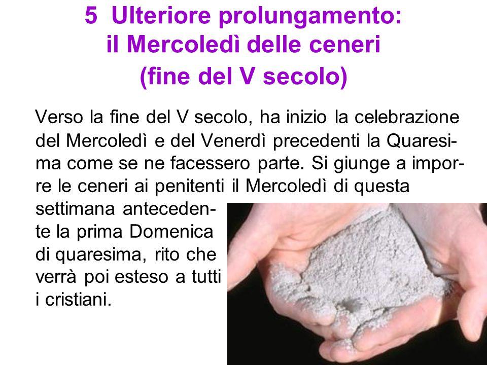 5 Ulteriore prolungamento: il Mercoledì delle ceneri (fine del V secolo) Verso la fine del V secolo, ha inizio la celebrazione del Mercoledì e del Ven