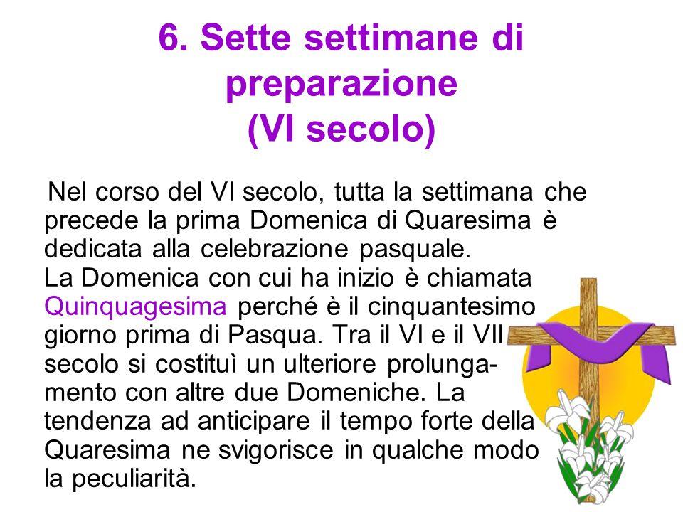 6. Sette settimane di preparazione (VI secolo) Nel corso del VI secolo, tutta la settimana che precede la prima Domenica di Quaresima è dedicata alla