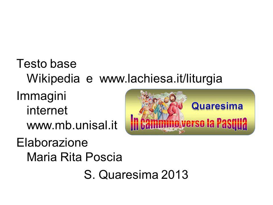 Testo base Wikipedia e www.lachiesa.it/liturgia Immagini internet www.mb.unisal.it Elaborazione Maria Rita Poscia S. Quaresima 2013