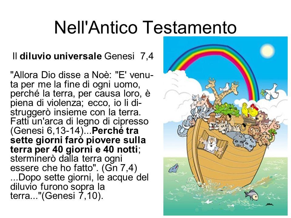 Nell Antico Testamento Il diluvio universale Genesi 7,4 Allora Dio disse a Noè: E venu- ta per me la fine di ogni uomo, perché la terra, per causa loro, è piena di violenza; ecco, io li di- struggerò insieme con la terra.