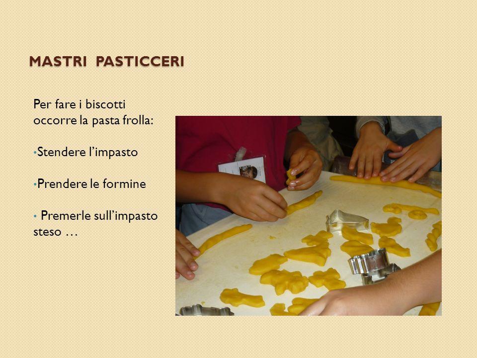 MASTRI PASTICCERI Per fare i biscotti occorre la pasta frolla: Stendere l'impasto Prendere le formine Premerle sull'impasto steso …