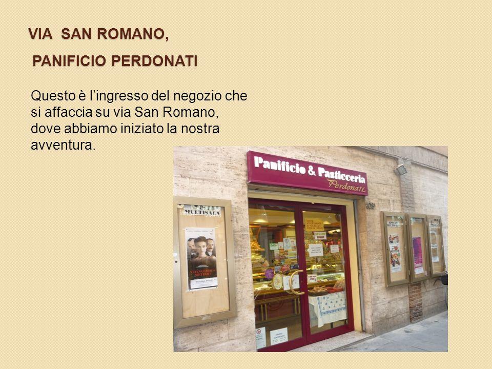 VIA SAN ROMANO, PANIFICIO PERDONATI Questo è l'ingresso del negozio che si affaccia su via San Romano, dove abbiamo iniziato la nostra avventura.
