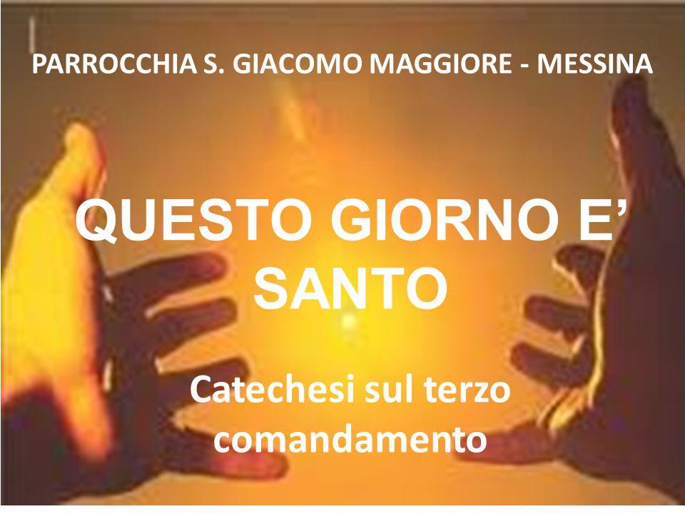 QUESTO GIORNO E' SANTO Catechesi sul terzo comandamento PARROCCHIA S. GIACOMO MAGGIORE - MESSINA