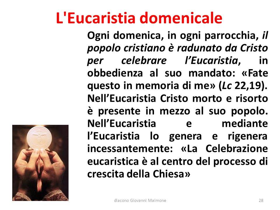 L'Eucaristia domenicale Ogni domenica, in ogni parrocchia, il popolo cristiano è radunato da Cristo per celebrare l'Eucaristia, in obbedienza al suo m