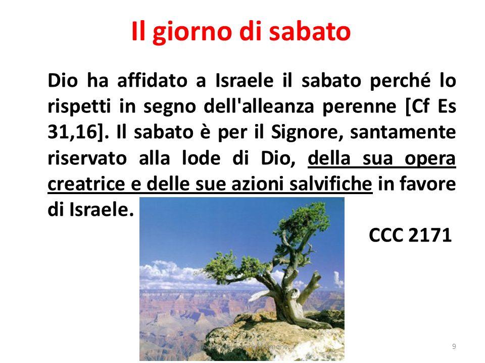 Il giorno di sabato Dio ha affidato a Israele il sabato perché lo rispetti in segno dell'alleanza perenne [Cf Es 31,16]. Il sabato è per il Signore, s