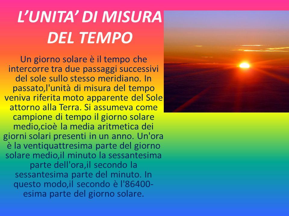 L'UNITA' DI MISURA DEL TEMPO Un giorno solare è il tempo che intercorre tra due passaggi successivi del sole sullo stesso meridiano. In passato,l'unit
