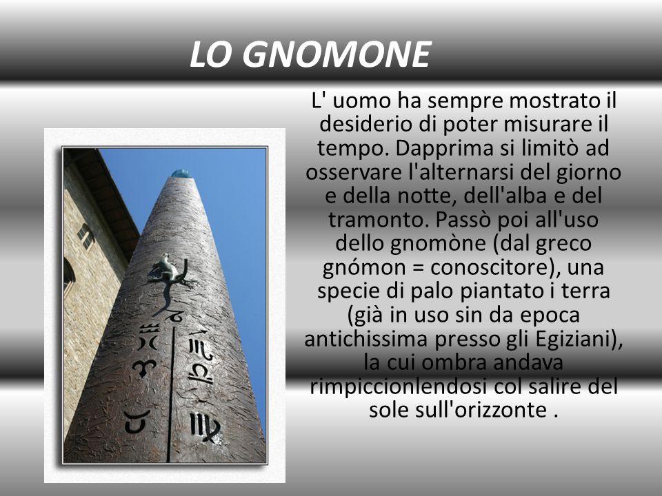 LO GNOMONE L' uomo ha sempre mostrato il desiderio di poter misurare il tempo. Dapprima si limitò ad osservare l'alternarsi del giorno e della notte,