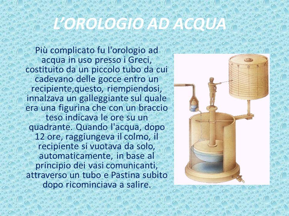 L'OROLOGIO AD ACQUA Più complicato fu l'orologio ad acqua in uso presso i Greci, costituito da un piccolo tubo da cui cadevano delle gocce entro un re