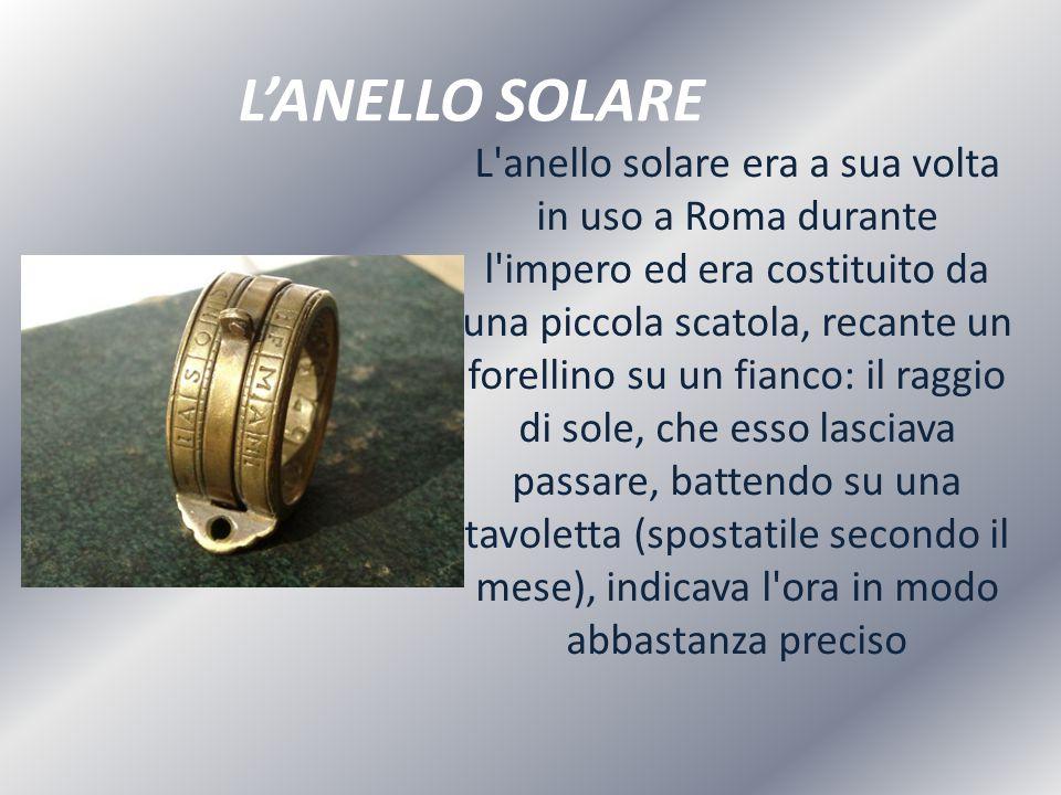 L'ANELLO SOLARE L'anello solare era a sua volta in uso a Roma durante l'impero ed era costituito da una piccola scatola, recante un forellino su un fi