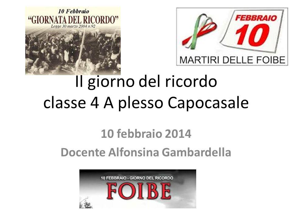 Il giorno del ricordo classe 4 A plesso Capocasale 10 febbraio 2014 Docente Alfonsina Gambardella