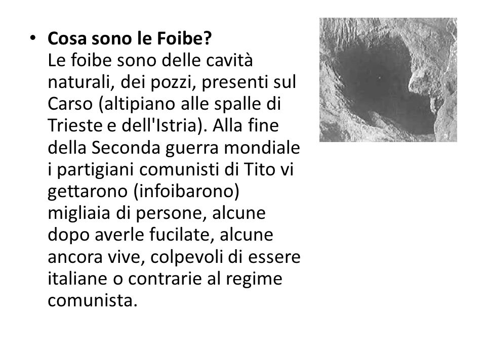 Cosa sono le Foibe? Le foibe sono delle cavità naturali, dei pozzi, presenti sul Carso (altipiano alle spalle di Trieste e dell'Istria). Alla fine del