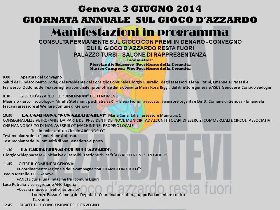 Genova 3 GIUGNO 2014 GIORNATA ANNUALE SUL GIOCO D ' AZZARDO Manifestazioni in programma CONSULTA PERMANENTE SUL GIOCO CON PREMI IN DENARO - CONVEGNO QUI IL GIOCO D ' AZZARDO RESTA FUORI PALAZZO TURSI – SALONE DI RAPPRESENTANZA moderatori: Pierclaudio Brasesco Presidente della Consulta Matteo Campora Vice Presidente della Consulta 9.00 Apertura del Convegno Saluti del Sindaco Marco Doria, del Presidente del Consiglio Comunale Giorgio Guerello, degli assessori Elena Fiorini, Emanuela Fracassi e Francesco Oddone, dell'ex consigliera comunale promotrice della Consulta Maria Rosa Biggi, del direttore generale ASL 3 Genovese Corrado Bedogni 9.30 GIOCO D'AZZARDO : LE DIMENSIONI DEL FENOMENO Maurizio Fiasco, sociologo – Mirella Stefanini, psichiatra SERT – Elena Fiorini, avvocato assessore Legalità e Diritti Comune di Genova - Emanuela Fracassi assessore al Welfare Comune di Genova 10.30 LA CAMPAGNA NON AZZARDATEVI Maria Carla Italia, assessore Municipio 1 CONSEGNA DELLE VETROFANIE DA PARTE DEI PRESIDENTI DEI NOVE MUNICIPI AD ALCUNI TITOLARI DI ESERCIZI COMMERCIALI E CIRCOLI ASSOCIATIVI CHE HANNO SCELTO DI NON AVERE SLOT MACHINE NEL PROPRIO LOCALE Testimonianza di un Circolo ARCI NOSLOT Testimonianza della Fondazione Antiusura Testimonianza della Comunità di San Benedetto al porto 11.30 LA CARTA DEI VALORI SULL ' AZZARDO Giorgio Schiappacasse – Iniziat iva di sensibilizzazione civica L'AZZARDO NON E' UN GIOCO 11.45 OLTRE IL COMUNE DI GENOVA:  Coordinamento regionale della campagna METTIAMOCI IN GIOCO : Paolo Merello CEIS Genova  ANCI Liguria: una indagine tra i comuni Liguri Luca Petralia vice segretario ANCI Liguria  Cosa si muove a livello nazionale.