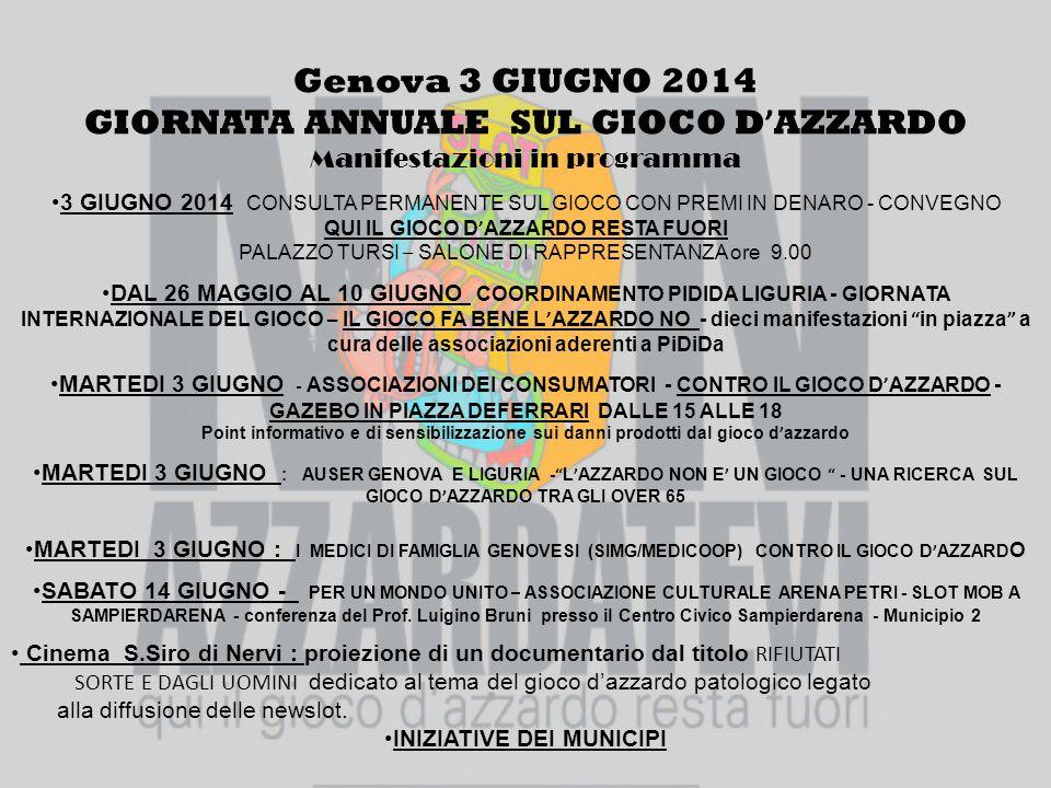 Genova 3 GIUGNO 2014 GIORNATA ANNUALE SUL GIOCO D ' AZZARDO Manifestazioni in programma 3 GIUGNO 2014 CONSULTA PERMANENTE SUL GIOCO CON PREMI IN DENARO - CONVEGNO QUI IL GIOCO D ' AZZARDO RESTA FUORI PALAZZO TURSI – SALONE DI RAPPRESENTANZA ore 9.00 DAL 26 MAGGIO AL 10 GIUGNO COORDINAMENTO PIDIDA LIGURIA - GIORNATA INTERNAZIONALE DEL GIOCO – IL GIOCO FA BENE L ' AZZARDO NO - dieci manifestazioni in piazza a cura delle associazioni aderenti a PiDiDa MARTEDI 3 GIUGNO - ASSOCIAZIONI DEI CONSUMATORI - CONTRO IL GIOCO D ' AZZARDO - GAZEBO IN PIAZZA DEFERRARI DALLE 15 ALLE 18 Point informativo e di sensibilizzazione sui danni prodotti dal gioco d ' azzardo MARTEDI 3 GIUGNO : AUSER GENOVA E LIGURIA - L ' AZZARDO NON E ' UN GIOCO - UNA RICERCA SUL GIOCO D ' AZZARDO TRA GLI OVER 65 MARTEDI 3 GIUGNO : I MEDICI DI FAMIGLIA GENOVESI (SIMG/MEDICOOP) CONTRO IL GIOCO D ' AZZARD O SABATO 14 GIUGNO - PER UN MONDO UNITO – ASSOCIAZIONE CULTURALE ARENA PETRI - SLOT MOB A SAMPIERDARENA - conferenza del Prof.