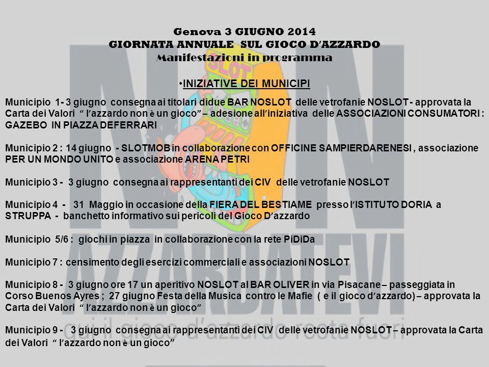 Genova 3 GIUGNO 2014 GIORNATA ANNUALE SUL GIOCO D ' AZZARDO Manifestazioni in programma INIZIATIVE DEI MUNICIPI Municipio 1- 3 giugno consegna ai titolari didue BAR NOSLOT delle vetrofanie NOSLOT - approvata la Carta dei Valori l ' azzardo non è un gioco – adesione all ' iniziativa delle ASSOCIAZIONI CONSUMATORI : GAZEBO IN PIAZZA DEFERRARI Municipio 2 : 14 giugno - SLOTMOB in collaborazione con OFFICINE SAMPIERDARENESI, associazione PER UN MONDO UNITO e associazione ARENA PETRI Municipio 3 - 3 giugno consegna ai rappresentanti dei CIV delle vetrofanie NOSLOT Municipio 4 - 31 Maggio in occasione della FIERA DEL BESTIAME presso l ' ISTITUTO DORIA a STRUPPA - banchetto informativo sui pericoli del Gioco D ' azzardo Municipio 5/6 : giochi in piazza in collaborazione con la rete PiDiDa Municipio 7 : censimento degli esercizi commerciali e associazioni NOSLOT Municipio 8 - 3 giugno ore 17 un aperitivo NOSLOT al BAR OLIVER in via Pisacane – passeggiata in Corso Buenos Ayres ; 27 giugno Festa della Musica contro le Mafie ( e il gioco d ' azzardo) – approvata la Carta dei Valori l ' azzardo non è un gioco Municipio 9 - 3 giugno consegna ai rappresentanti dei CIV delle vetrofanie NOSLOT – approvata la Carta dei Valori l ' azzardo non è un gioco
