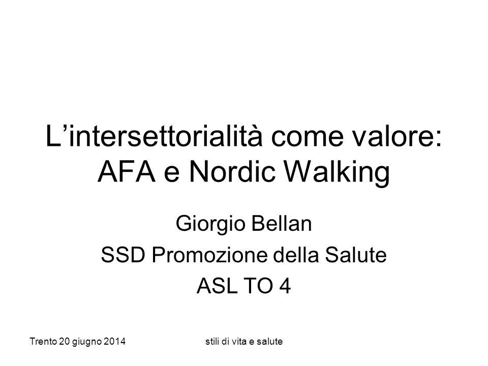 Trento 20 giugno 2014stili di vita e salute L'intersettorialità come valore: AFA e Nordic Walking Giorgio Bellan SSD Promozione della Salute ASL TO 4