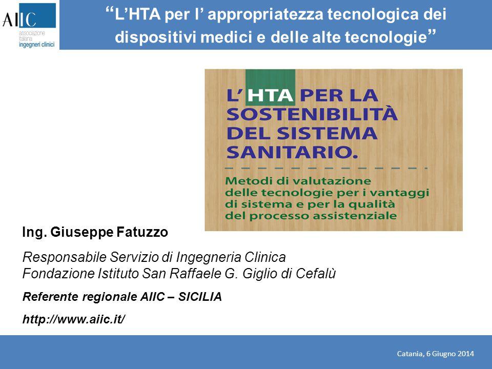 """Catania, 6 Giugno 2014 """" L'HTA per l' appropriatezza tecnologica dei dispositivi medici e delle alte tecnologie """" Ing. Giuseppe Fatuzzo Responsabile S"""