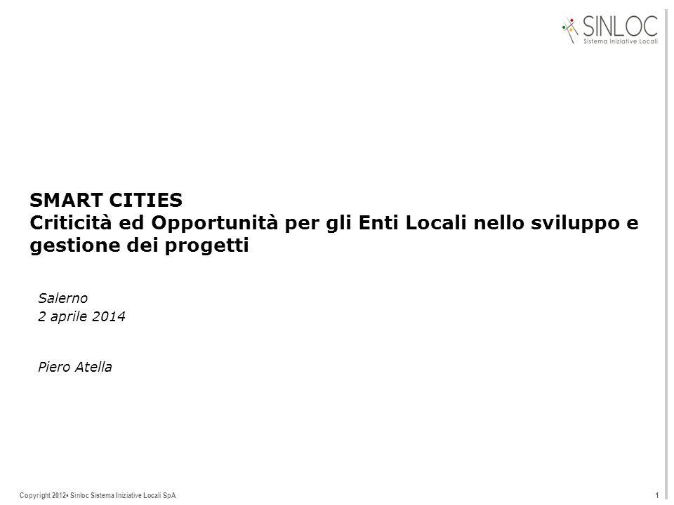 Copyright 2012▪ Sinloc Sistema Iniziative Locali SpA SMART CITIES Criticità ed Opportunità per gli Enti Locali nello sviluppo e gestione dei progetti Salerno 2 aprile 2014 1 Piero Atella