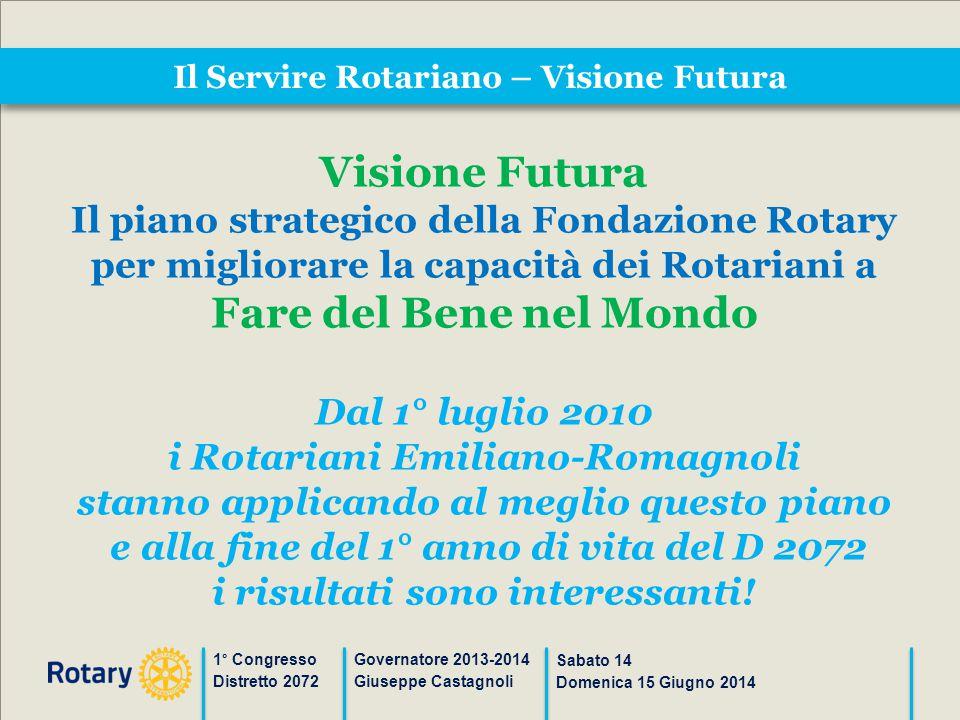 Il Servire Rotariano – Visione Futura 1° Congresso Distretto 2072 Governatore 2013-2014 Giuseppe Castagnoli Sabato 14 Domenica 15 Giugno 2014 Visione