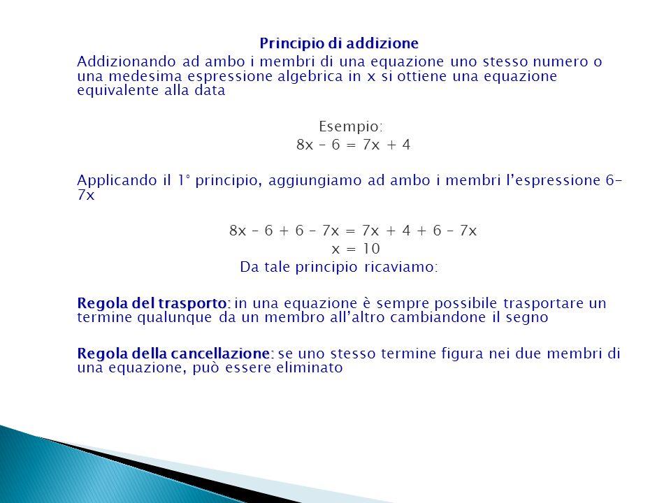 Principio di addizione Addizionando ad ambo i membri di una equazione uno stesso numero o una medesima espressione algebrica in x si ottiene una equaz