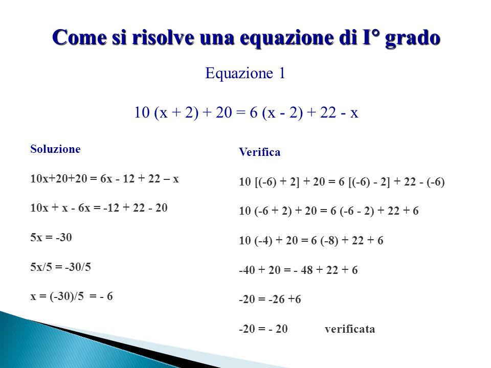 Come si risolve una equazione di I  grado Equazione 1 10 (x + 2) + 20 = 6 (x - 2) + 22 - x Soluzione 10x+20+20 = 6x - 12 + 22 – x 10x + x - 6x = -12