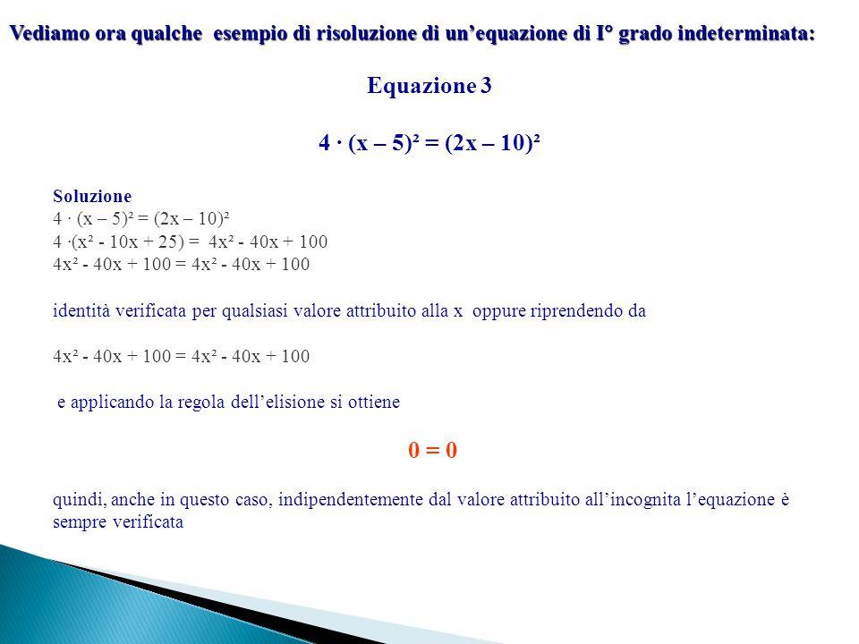 Vediamo ora qualche esempio di risoluzione di un'equazione di I  grado indeterminata: Equazione 3 4 ∙ (x – 5)² = (2x – 10)² Soluzione 4 ∙ (x – 5)² =