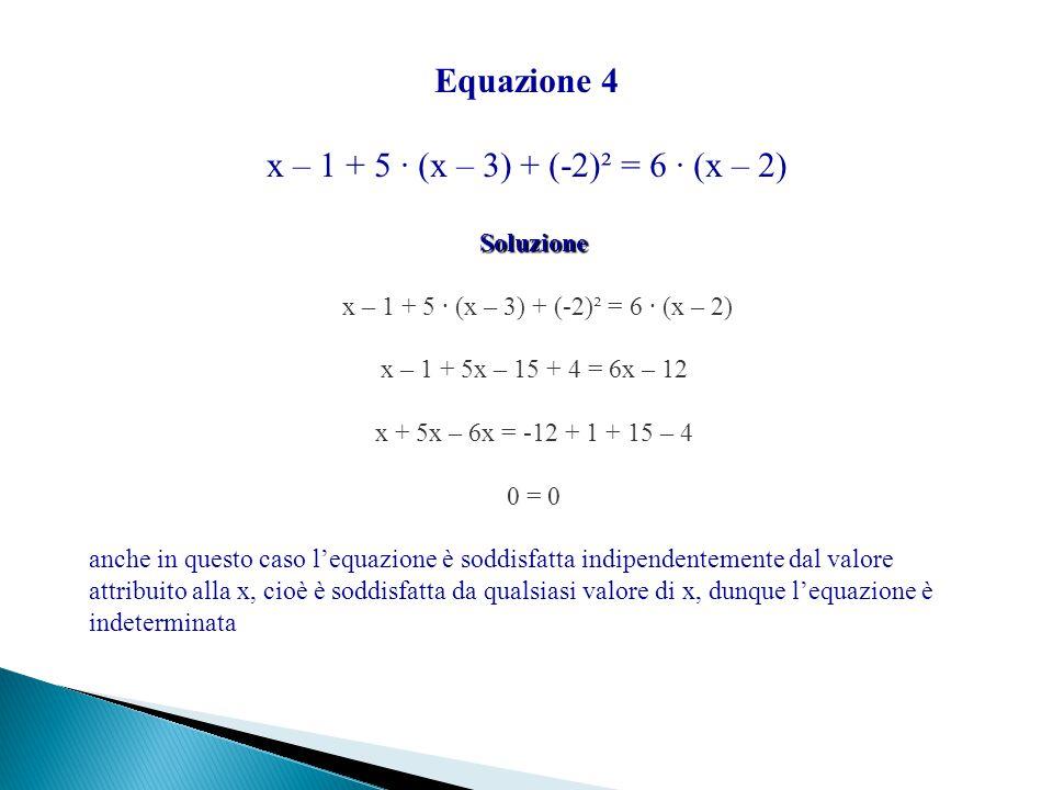 Equazione 4 x – 1 + 5 ∙ (x – 3) + (-2)² = 6 ∙ (x – 2) Soluzione x – 1 + 5x – 15 + 4 = 6x – 12 x + 5x – 6x = -12 + 1 + 15 – 4 0 = 0 anche in questo cas