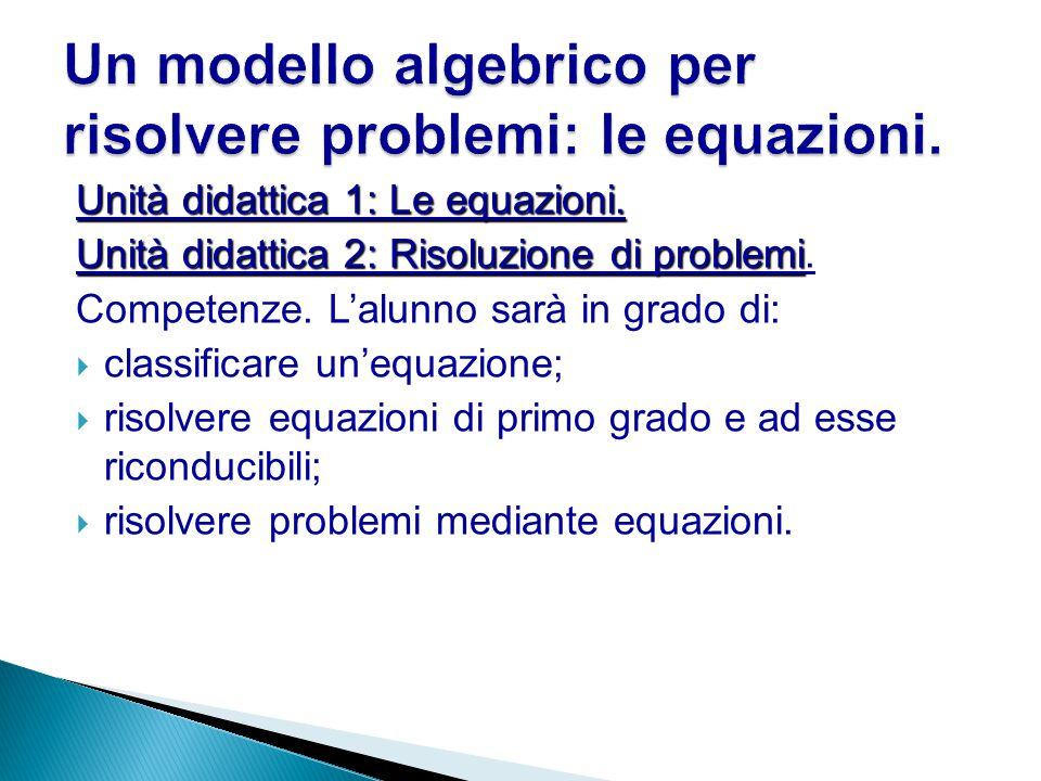 Unità didattica 1: Le equazioni. Unità didattica 2: Risoluzione di problemi Unità didattica 2: Risoluzione di problemi. Competenze. L'alunno sarà in g