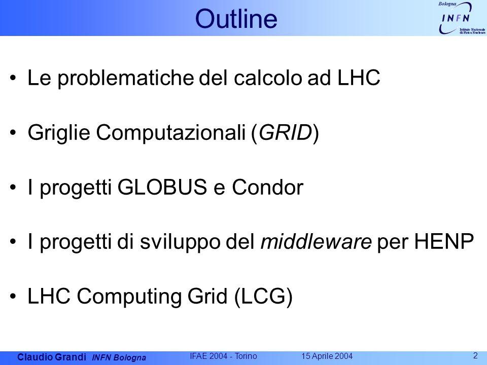 Claudio Grandi INFN Bologna 15 Aprile 2004 IFAE 2004 - Torino 2 Outline Le problematiche del calcolo ad LHC Griglie Computazionali (GRID) I progetti GLOBUS e Condor I progetti di sviluppo del middleware per HENP LHC Computing Grid (LCG)