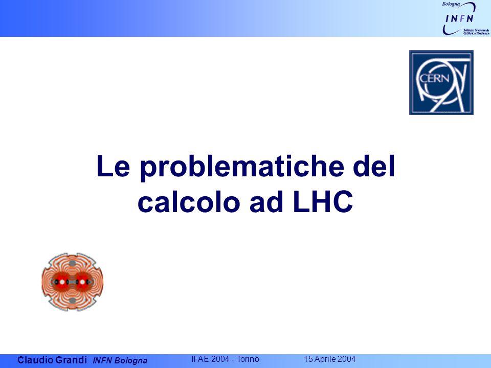 Claudio Grandi INFN Bologna IFAE 2004 - Torino 15 Aprile 2004 Le problematiche del calcolo ad LHC