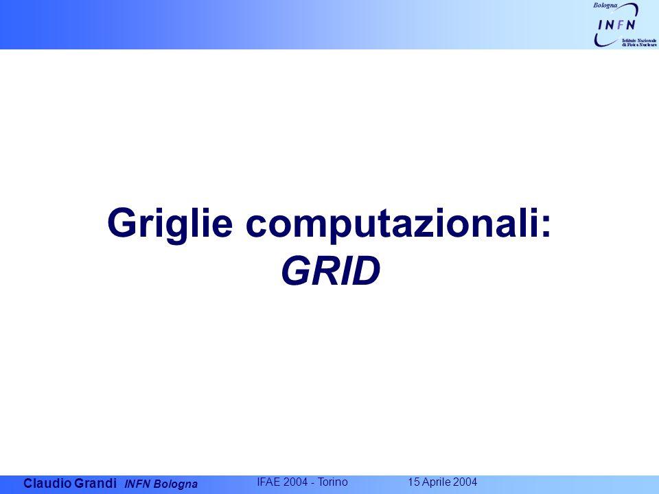 Claudio Grandi INFN Bologna IFAE 2004 - Torino 15 Aprile 2004 Griglie computazionali: GRID