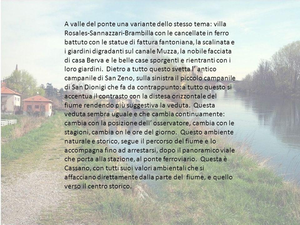 A valle del ponte una variante dello stesso tema: villa Rosales-Sannazzari-Brambilla con le cancellate in ferro battuto con le statue di fattura fantoniana, la scalinata e i giardini digradanti sul canale Muzza, la nobile facciata di casa Berva e le belle case sporgenti e rientranti con i loro giardini.