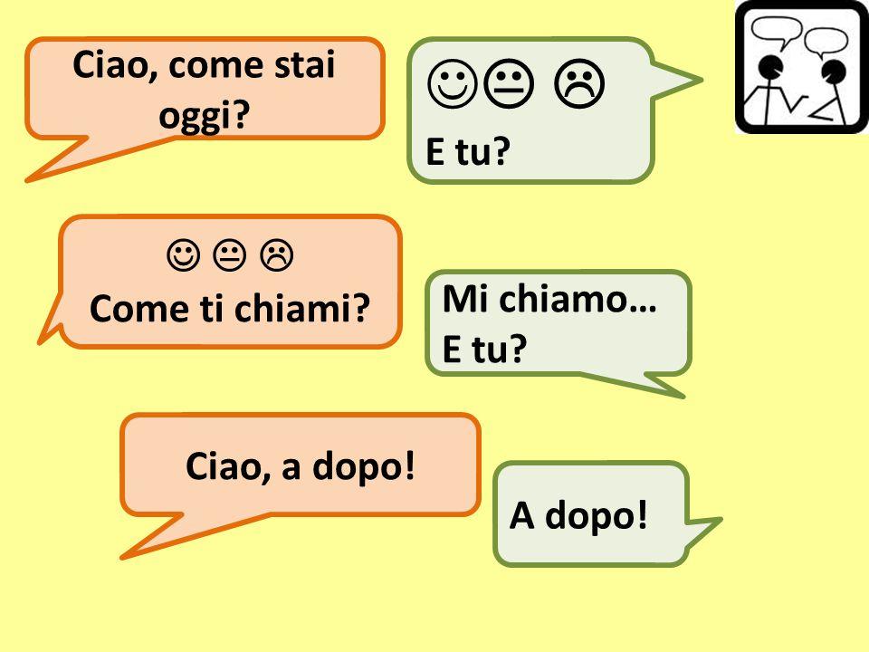 Ciao, come stai oggi?   E tu?   Come ti chiami? Mi chiamo… E tu? Ciao, a dopo! A dopo!